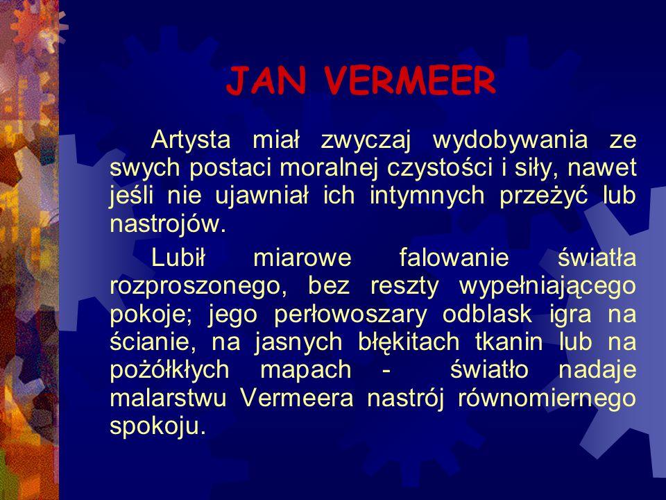JAN VERMEER Artysta miał zwyczaj wydobywania ze swych postaci moralnej czystości i siły, nawet jeśli nie ujawniał ich intymnych przeżyć lub nastrojów.