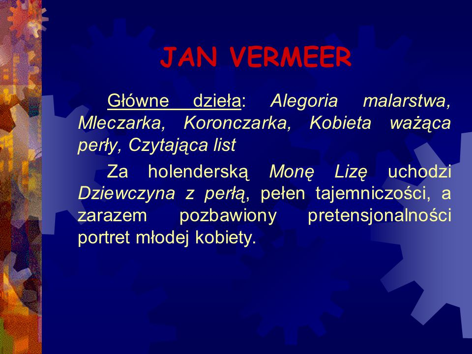 JAN VERMEER Główne dzieła: Alegoria malarstwa, Mleczarka, Koronczarka, Kobieta ważąca perły, Czytająca list Za holenderską Monę Lizę uchodzi Dziewczyn