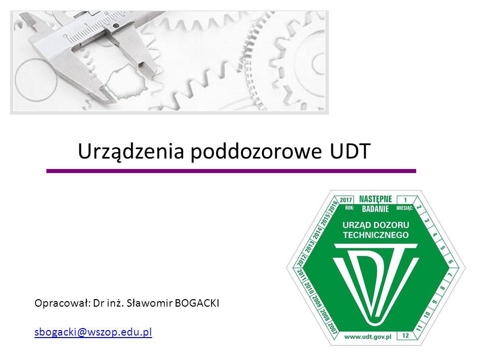 Urządzenia poddozorowe UDT Opracował: Dr inż. Sławomir BOGACKI sbogacki@wszop.edu.pl
