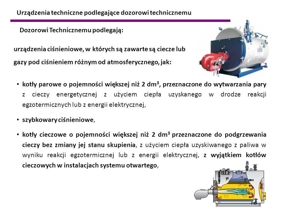 urządzenia ciśnieniowe, w których są zawarte są ciecze lub gazy pod ciśnieniem różnym od atmosferycznego, jak: Dozorowi Technicznemu podlegają: kotły