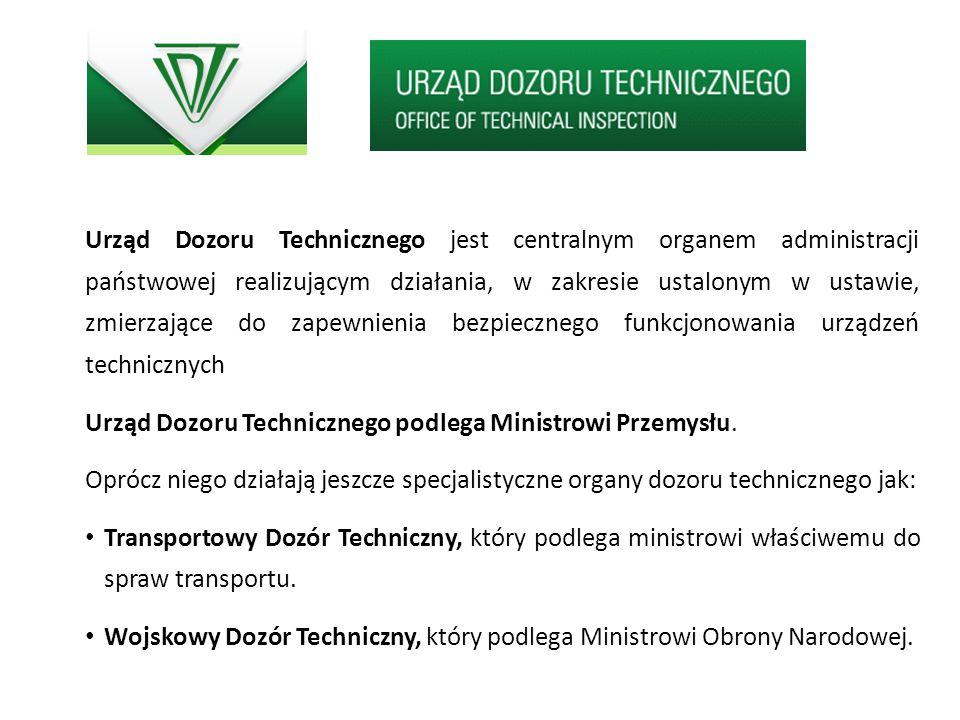 Urząd Dozoru Technicznego jest centralnym organem administracji państwowej realizującym działania, w zakresie ustalonym w ustawie, zmierzające do zape