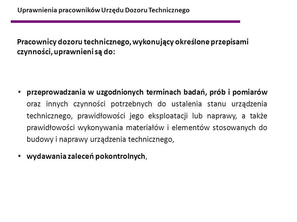 Uprawnienia pracowników Urzędu Dozoru Technicznego Pracownicy dozoru technicznego, wykonujący określone przepisami czynności, uprawnieni są do: przepr