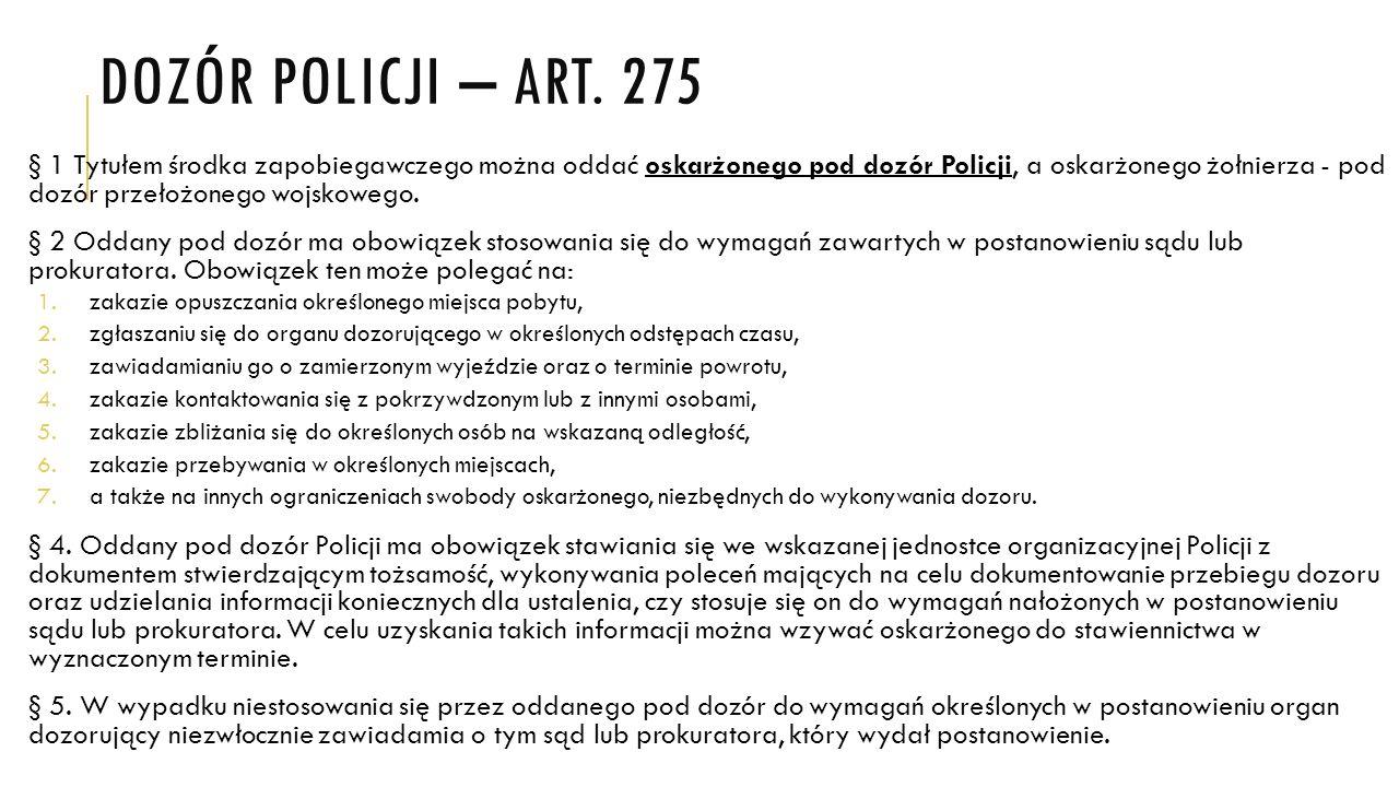 DOZÓR POLICJI – ART. 275 § 1 Tytułem środka zapobiegawczego można oddać oskarżonego pod dozór Policji, a oskarżonego żołnierza - pod dozór przełożoneg
