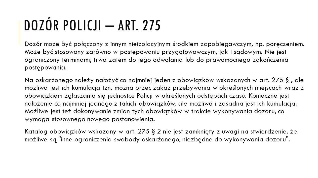 DOZÓR POLICJI – ART. 275 Dozór może być połączony z innym nieizolacyjnym środkiem zapobiegawczym, np. poręczeniem. Może być stosowany zarówno w postęp