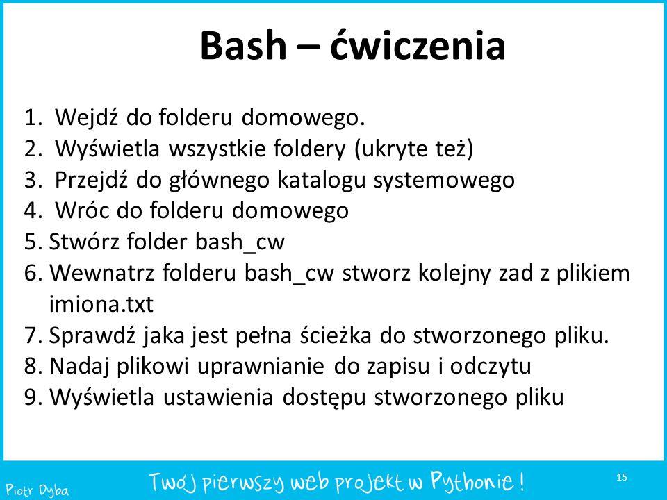 15 Bash – ćwiczenia 1. Wejdź do folderu domowego. 2. Wyświetla wszystkie foldery (ukryte też) 3. Przejdź do głównego katalogu systemowego 4. Wróc do f
