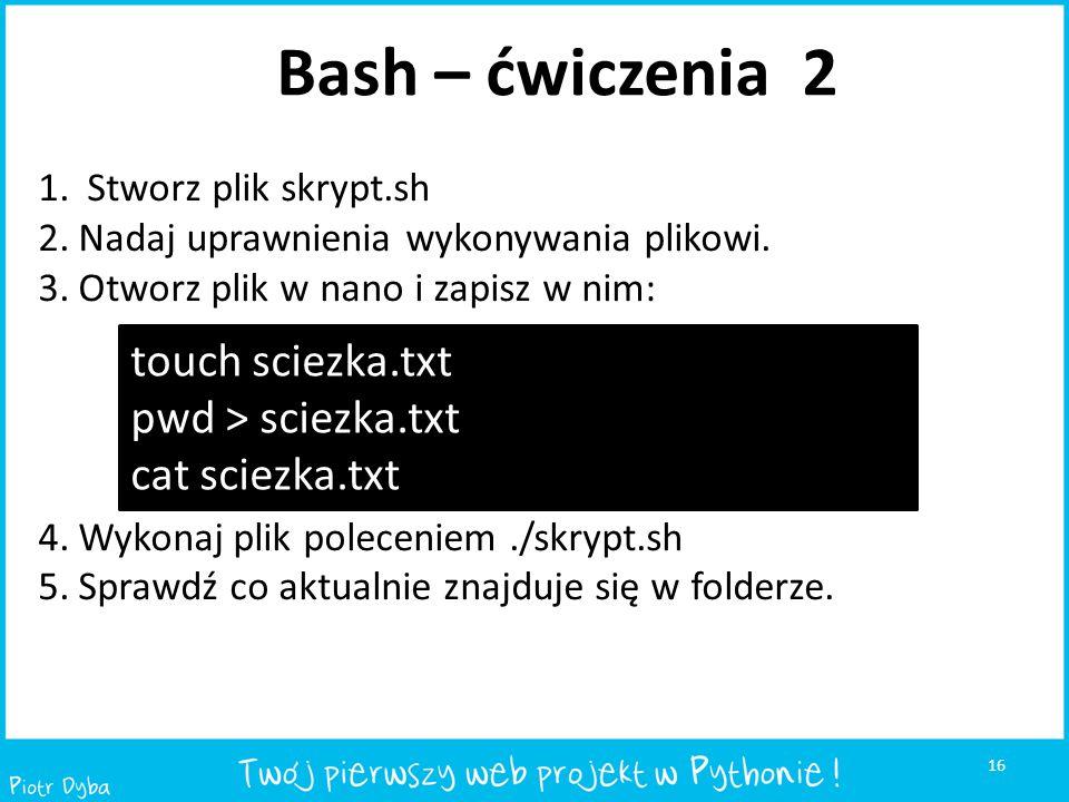 16 Bash – ćwiczenia 2 1. Stworz plik skrypt.sh 2.Nadaj uprawnienia wykonywania plikowi. 3.Otworz plik w nano i zapisz w nim: 4.Wykonaj plik poleceniem
