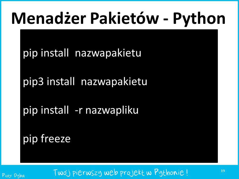 19 pip install nazwapakietu pip3 install nazwapakietu pip install -r nazwapliku pip freeze Menadżer Pakietów - Python