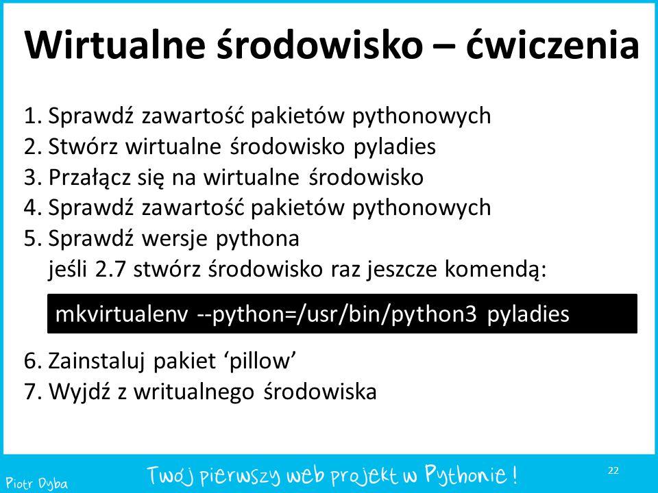 22 Wirtualne środowisko – ćwiczenia 1.Sprawdź zawartość pakietów pythonowych 2.Stwórz wirtualne środowisko pyladies 3.Przałącz się na wirtualne środow