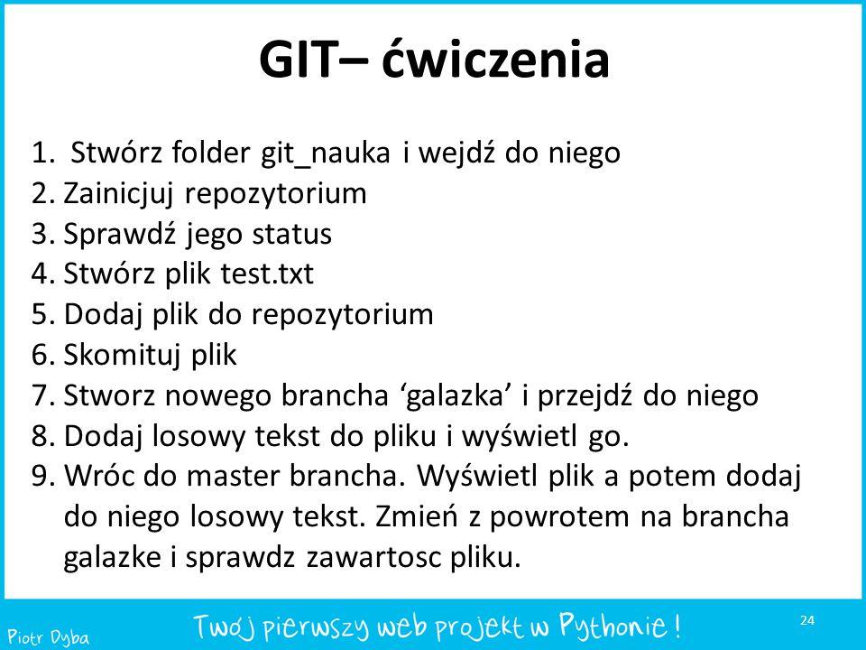 24 GIT– ćwiczenia 1. Stwórz folder git_nauka i wejdź do niego 2.Zainicjuj repozytorium 3.Sprawdź jego status 4.Stwórz plik test.txt 5.Dodaj plik do re