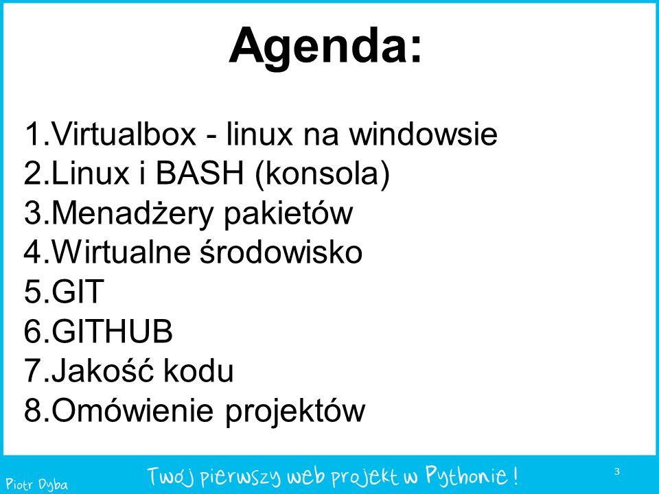 3 Agenda: 1.Virtualbox - linux na windowsie 2.Linux i BASH (konsola) 3.Menadżery pakietów 4.Wirtualne środowisko 5.GIT 6.GITHUB 7.Jakość kodu 8.Omówie