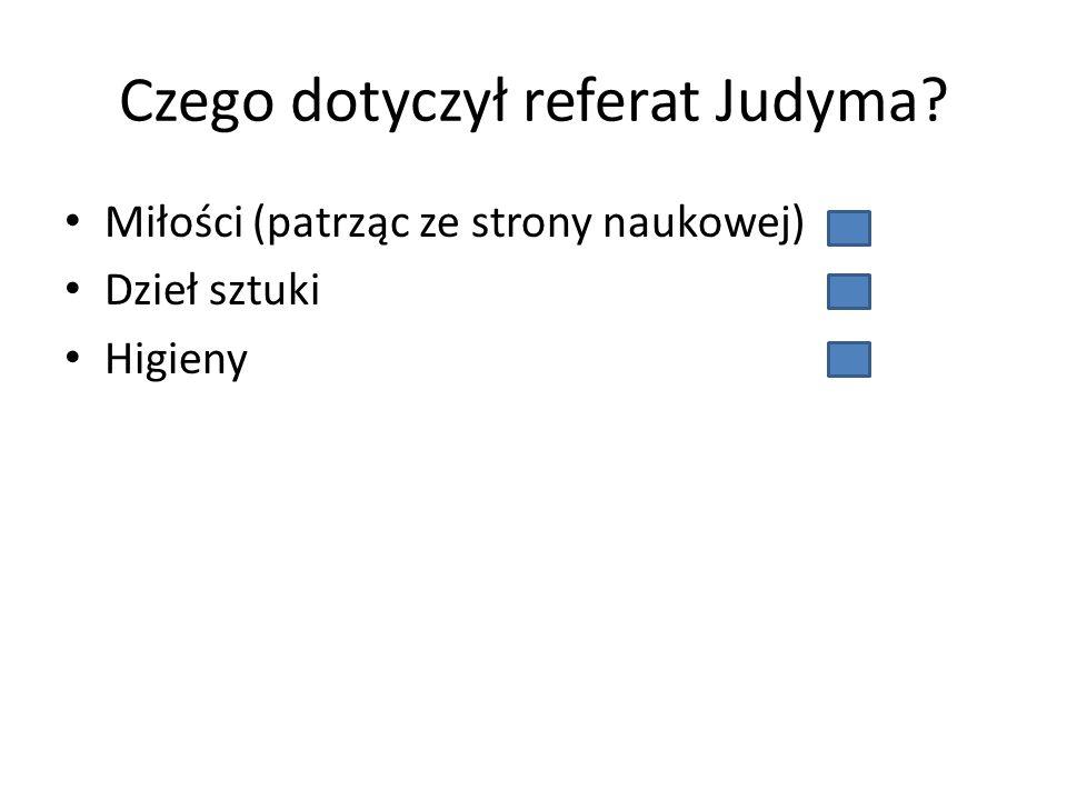 Czego dotyczył referat Judyma? Miłości (patrząc ze strony naukowej) Dzieł sztuki Higieny