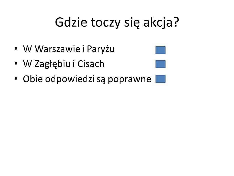 Gdzie toczy się akcja? W Warszawie i Paryżu W Zagłębiu i Cisach Obie odpowiedzi są poprawne