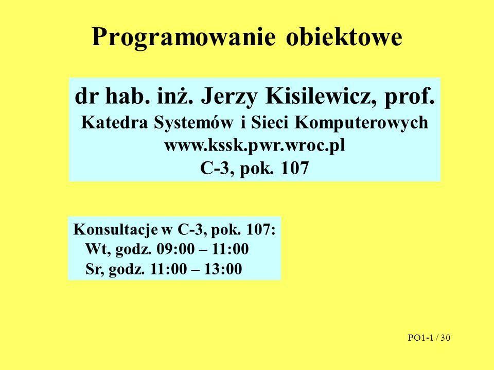 Programowanie obiektowe dr hab. inż. Jerzy Kisilewicz, prof. Katedra Systemów i Sieci Komputerowych www.kssk.pwr.wroc.pl C-3, pok. 107 PO1-1 / 30 Kons
