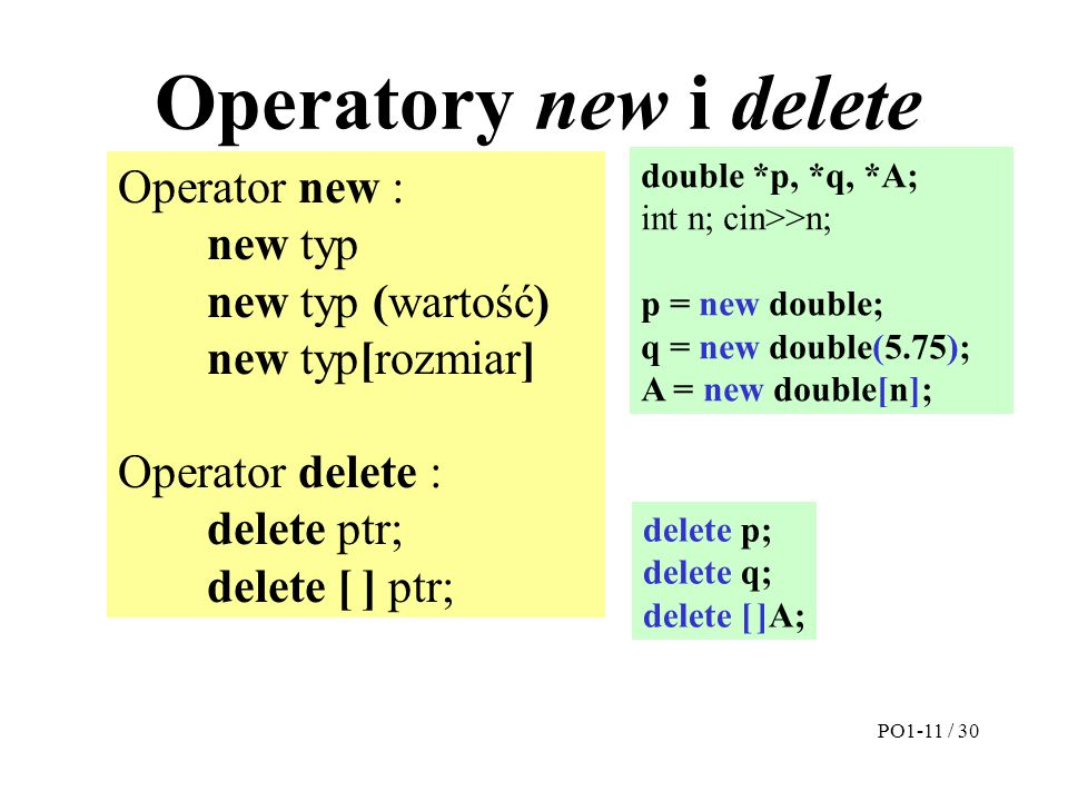 Operatory new i delete Operator new : new typ new typ (wartość) new typ[rozmiar] Operator delete : delete ptr; delete [ ] ptr; double *p, *q, *A; int n; cin>>n; p = new double; q = new double(5.75); A = new double[n]; delete p; delete q; delete [ ]A; PO1-11 / 30