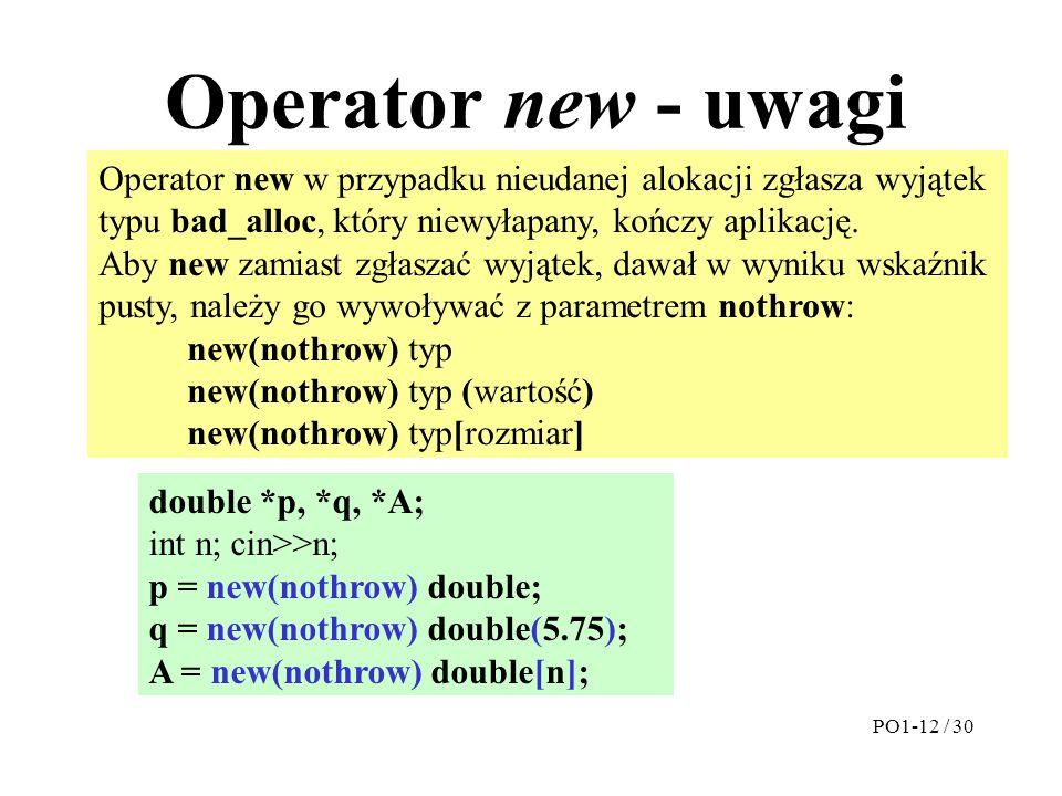Operator new - uwagi Operator new w przypadku nieudanej alokacji zgłasza wyjątek typu bad_alloc, który niewyłapany, kończy aplikację. Aby new zamiast