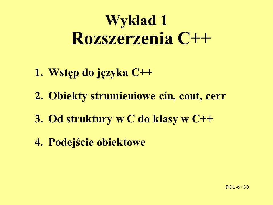 Wykład 1 Rozszerzenia C++ 1.Wstęp do języka C++ 2.Obiekty strumieniowe cin, cout, cerr 3.Od struktury w C do klasy w C++ 4.Podejście obiektowe PO1-6 /