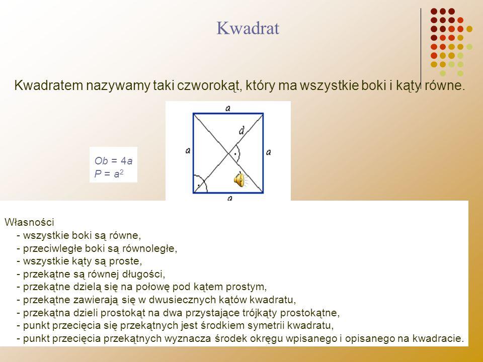 Kwadratem nazywamy taki czworokąt, który ma wszystkie boki i kąty równe. Ob = 4a P = a 2 Własności - wszystkie boki są równe, - przeciwległe boki są r