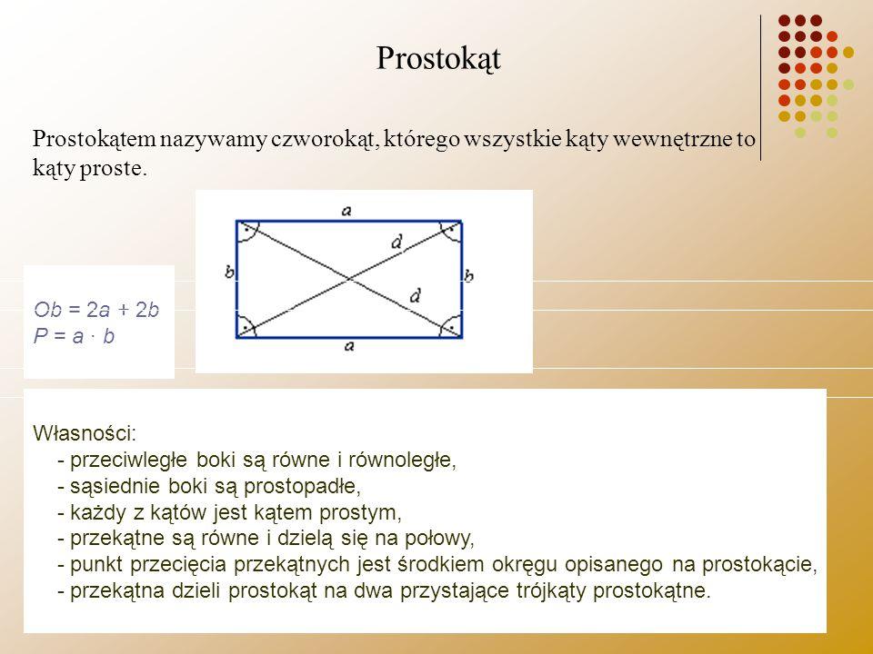 Prostokąt Prostokątem nazywamy czworokąt, którego wszystkie kąty wewnętrzne to kąty proste. Ob = 2a + 2b P = a · b Własności: - przeciwległe boki są r