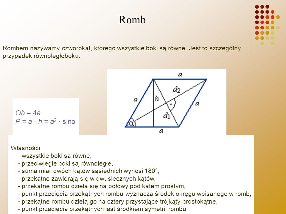 Rombem nazywamy czworokąt, którego wszystkie boki są równe. Jest to szczególny przypadek równoległoboku. Ob = 4a P = a · h = a 2 · sinα Własności - ws