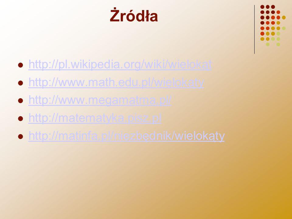 Żródła http://pl.wikipedia.org/wiki/wielokąt http://www.math.edu.pl/wielokąty http://www.megamatma.pl/ http://matematyka.pisz.pl http://matinfa.pl/nie