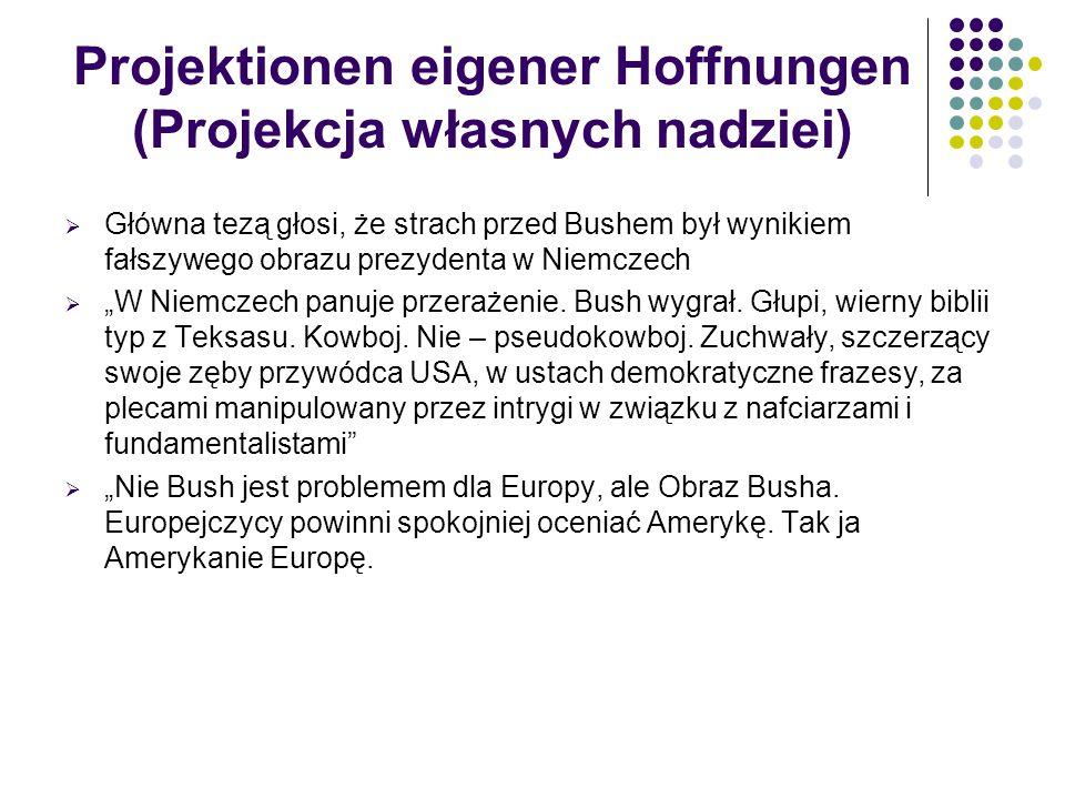 Projektionen eigener Hoffnungen (Projekcja własnych nadziei)  Główna tezą głosi, że strach przed Bushem był wynikiem fałszywego obrazu prezydenta w N