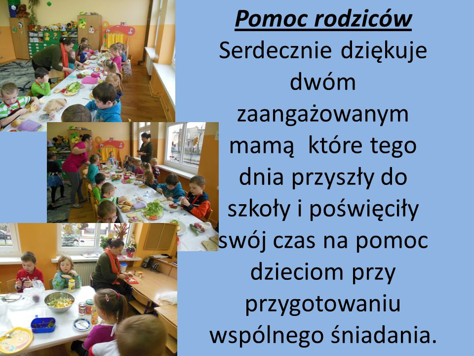 Pomoc rodziców Serdecznie dziękuje dwóm zaangażowanym mamą które tego dnia przyszły do szkoły i poświęciły swój czas na pomoc dzieciom przy przygotowaniu wspólnego śniadania.