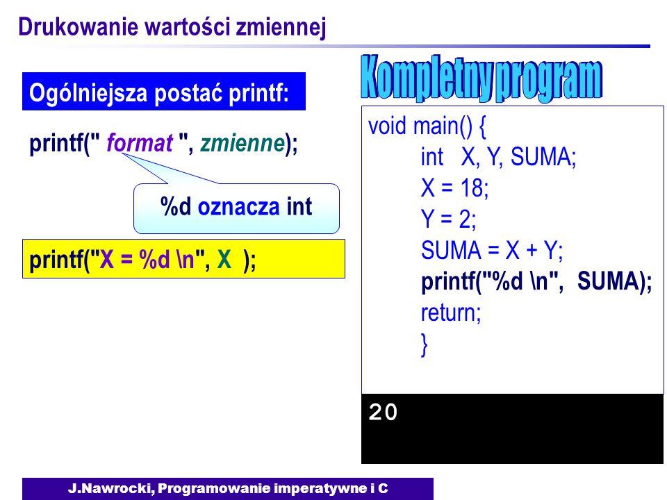 J.Nawrocki, Programowanie imperatywne i C Drukowanie wartości zmiennej void main() { int X, Y, SUMA; X = 18; Y = 2; SUMA = X + Y; printf( %d \n , SUMA); return; } 20 printf( format , zmienne ); Ogólniejsza postać printf: %d oznacza int printf( X = %d \n , X );