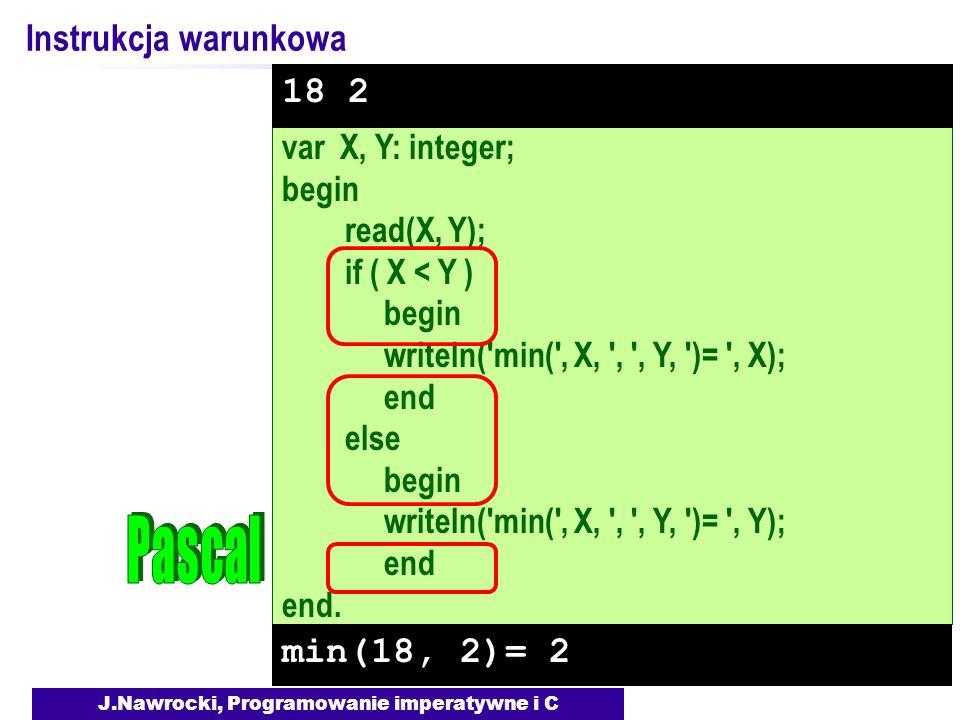 J.Nawrocki, Programowanie imperatywne i C var X, Y: integer; begin read(X, Y); if ( X < Y ) begin writeln( min( , X, , , Y, )= , X); end else begin writeln( min( , X, , , Y, )= , Y); end end.