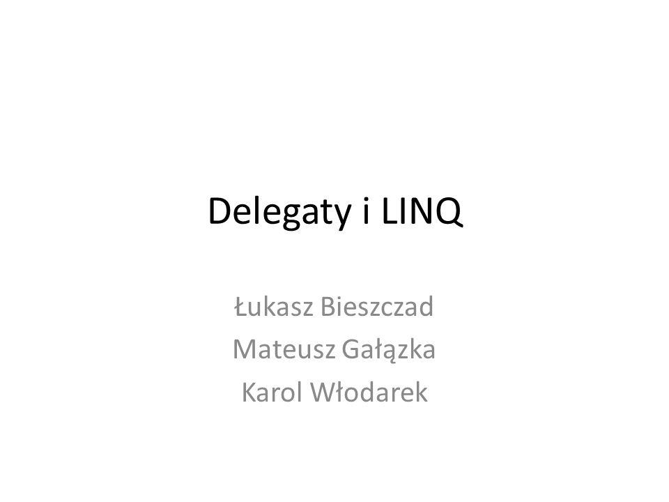 Delegaty i LINQ Łukasz Bieszczad Mateusz Gałązka Karol Włodarek