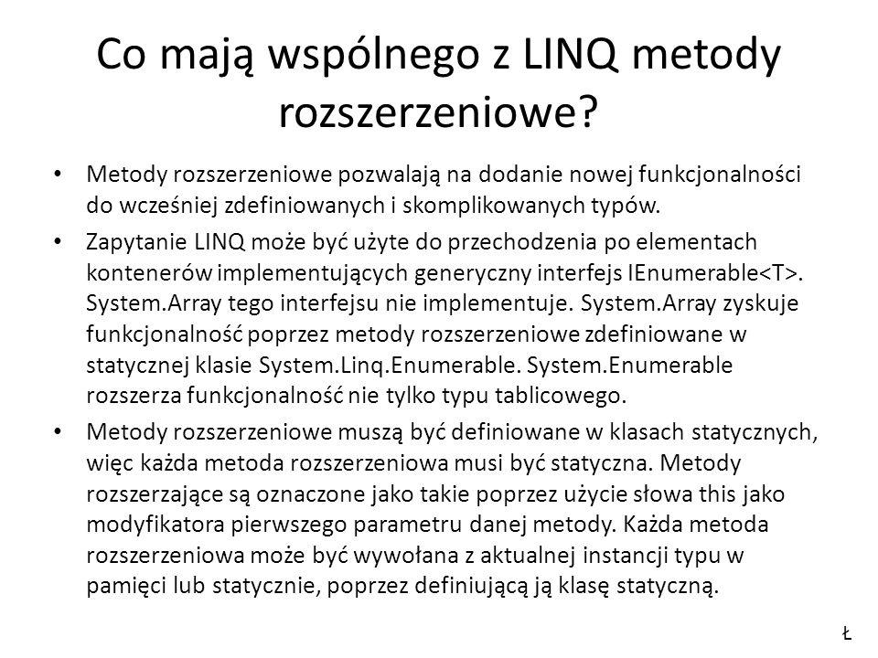 Co mają wspólnego z LINQ metody rozszerzeniowe? Metody rozszerzeniowe pozwalają na dodanie nowej funkcjonalności do wcześniej zdefiniowanych i skompli