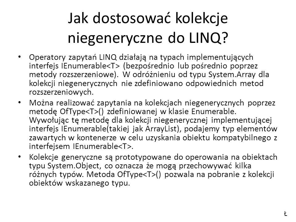 Jak dostosować kolekcje niegeneryczne do LINQ? Operatory zapytań LINQ działają na typach implementujących interfejs IEnumerable (bezpośrednio lub pośr