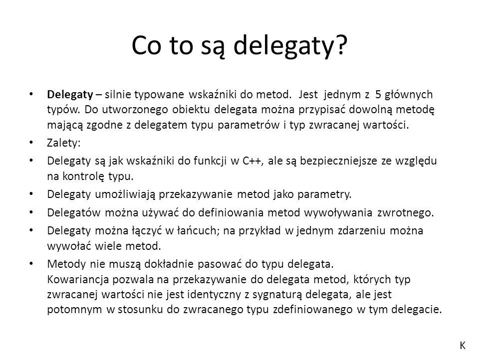 Co to są delegaty? Delegaty – silnie typowane wskaźniki do metod. Jest jednym z 5 głównych typów. Do utworzonego obiektu delegata można przypisać dowo