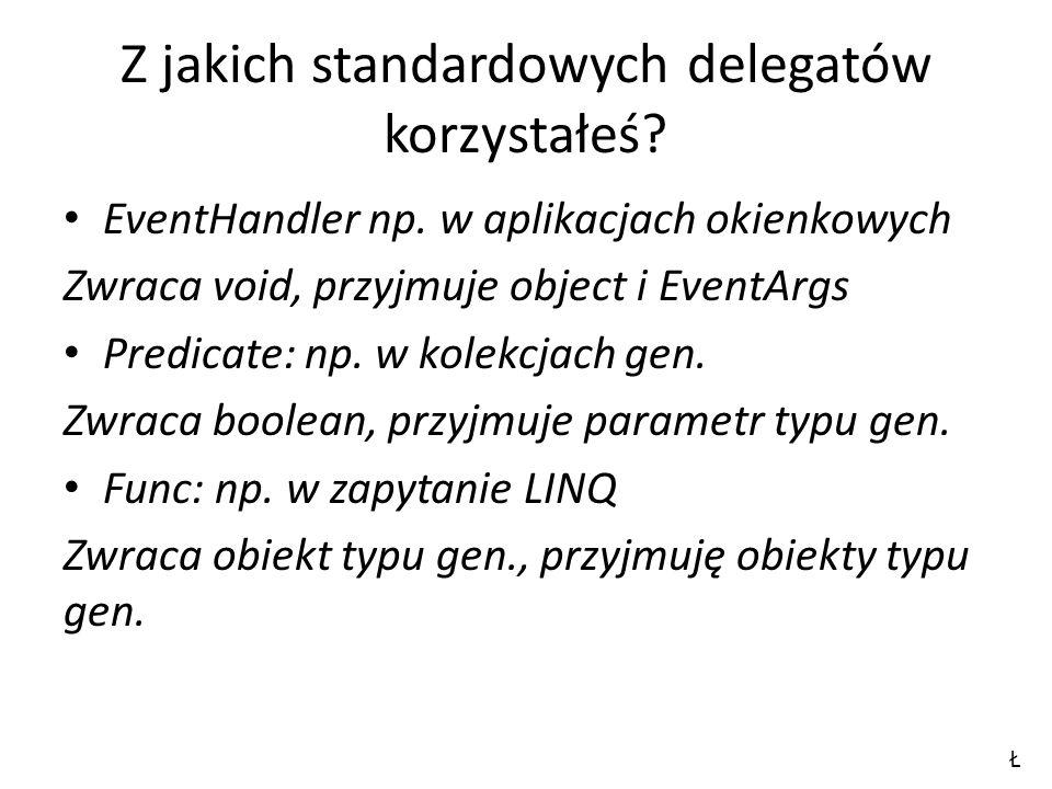 Z jakich standardowych delegatów korzystałeś? EventHandler np. w aplikacjach okienkowych Zwraca void, przyjmuje object i EventArgs Predicate: np. w ko