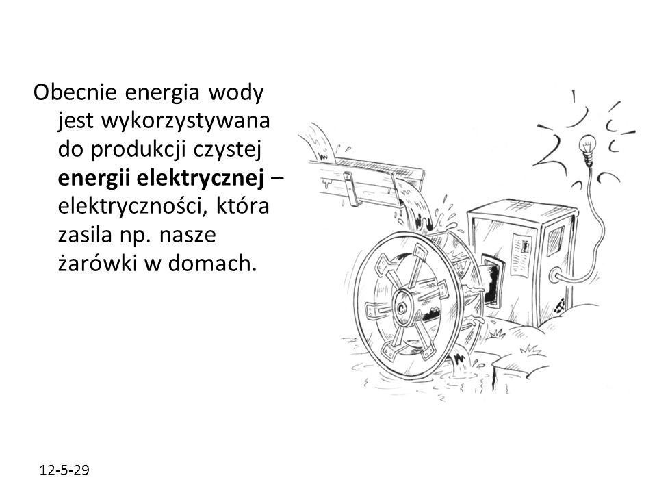 12-5-29 Obecnie energia wody jest wykorzystywana do produkcji czystej energii elektrycznej – elektryczności, która zasila np. nasze żarówki w domach.