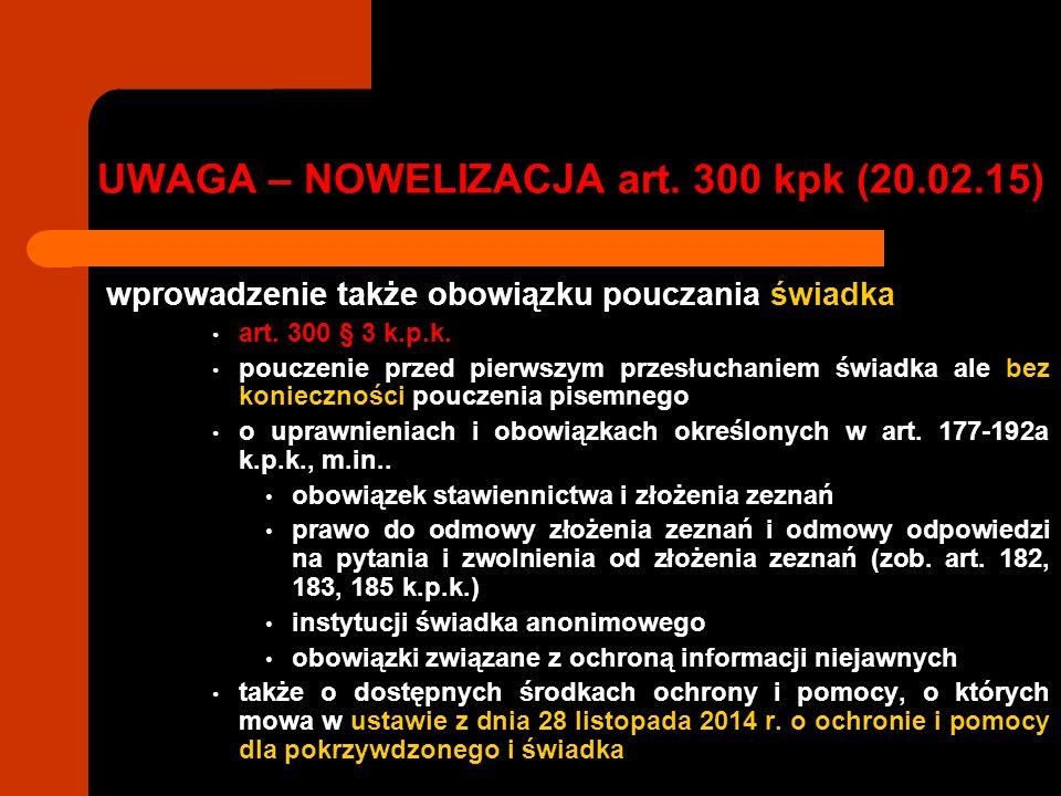 UWAGA – NOWELIZACJA art. 300 kpk (20.02.15) wprowadzenie także obowiązku pouczania świadka art. 300 § 3 k.p.k. pouczenie przed pierwszym przesłuchanie