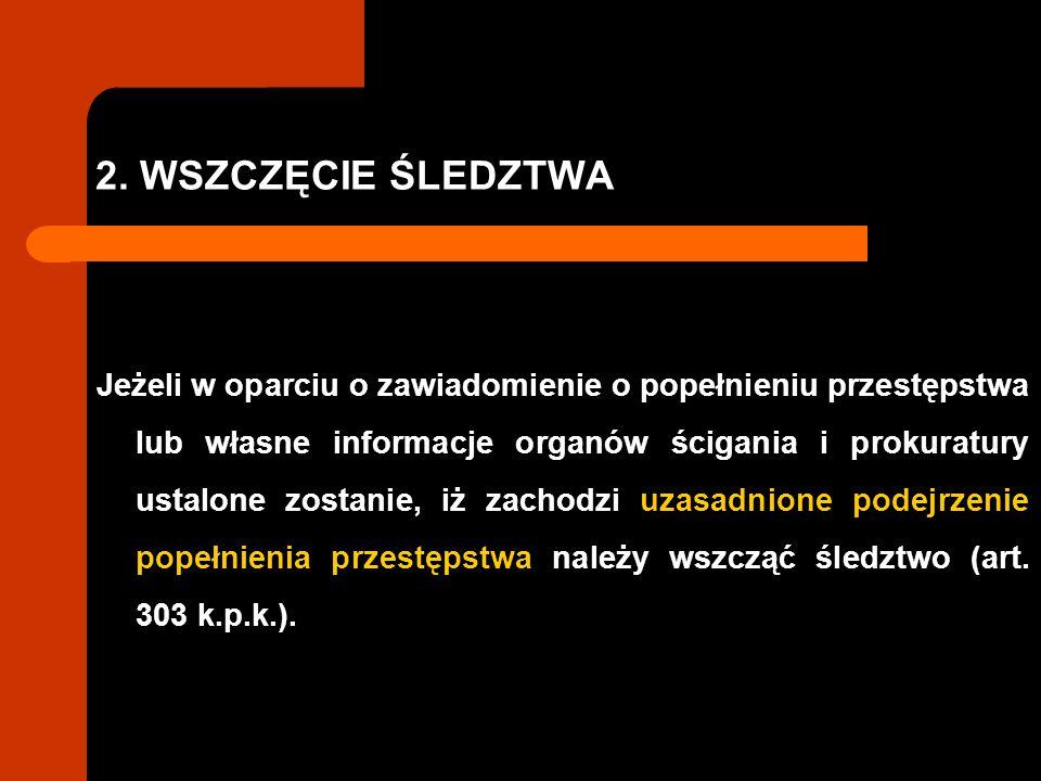 2. WSZCZĘCIE ŚLEDZTWA Jeżeli w oparciu o zawiadomienie o popełnieniu przestępstwa lub własne informacje organów ścigania i prokuratury ustalone zostan