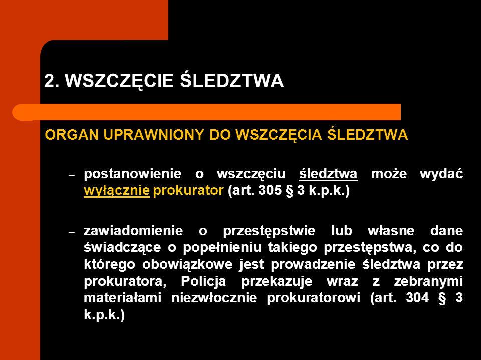 2. WSZCZĘCIE ŚLEDZTWA ORGAN UPRAWNIONY DO WSZCZĘCIA ŚLEDZTWA – postanowienie o wszczęciu śledztwa może wydać wyłącznie prokurator (art. 305 § 3 k.p.k.