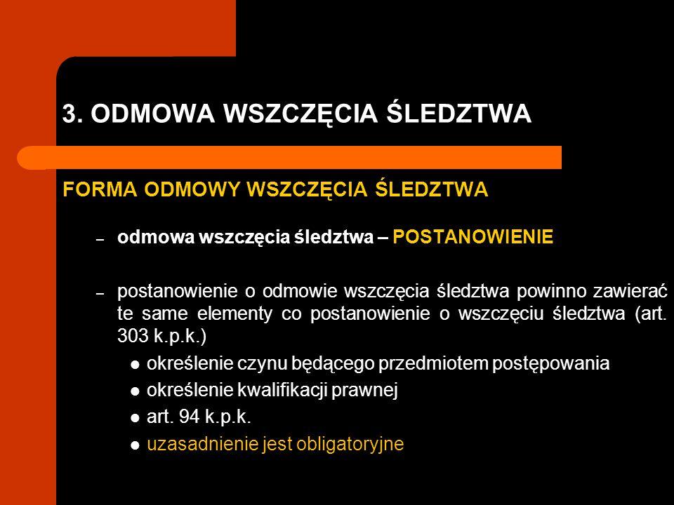 3. ODMOWA WSZCZĘCIA ŚLEDZTWA FORMA ODMOWY WSZCZĘCIA ŚLEDZTWA – odmowa wszczęcia śledztwa – POSTANOWIENIE – postanowienie o odmowie wszczęcia śledztwa