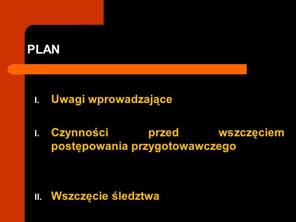 PLAN I. Uwagi wprowadzające I. Czynności przed wszczęciem postępowania przygotowawczego II. Wszczęcie śledztwa