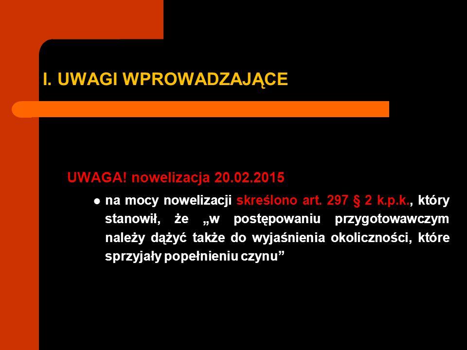 """I. UWAGI WPROWADZAJĄCE UWAGA! nowelizacja 20.02.2015 na mocy nowelizacji skreślono art. 297 § 2 k.p.k., który stanowił, że """"w postępowaniu przygotowaw"""
