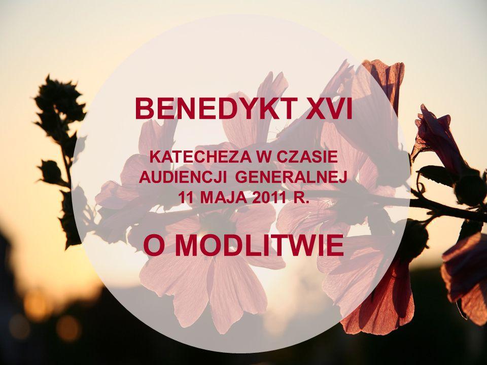 BENEDYKT XVI KATECHEZA W CZASIE AUDIENCJI GENERALNEJ 11 MAJA 2011 R. O MODLITWIE