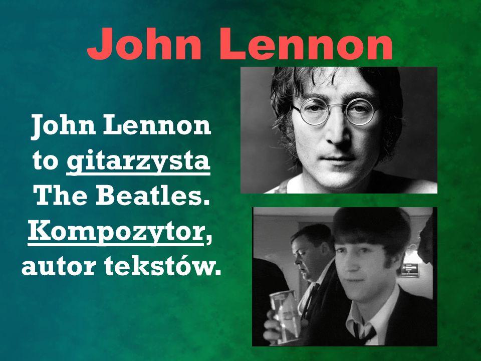 John Lennon John Lennon to gitarzysta The Beatles. Kompozytor, autor tekstów.