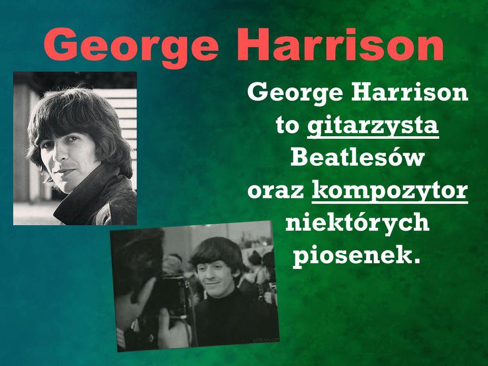 George Harrison George Harrison to gitarzysta Beatlesów oraz kompozytor niektórych piosenek.