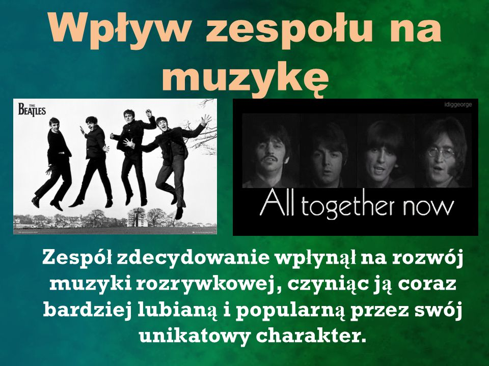 Wpływ zespołu na muzykę Zespó ł zdecydowanie wp ł yn ął na rozwój muzyki rozrywkowej, czyni ą c j ą coraz bardziej lubian ą i popularn ą przez swój unikatowy charakter.