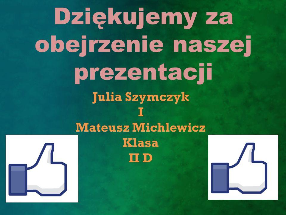 Dziękujemy za obejrzenie naszej prezentacji Julia Szymczyk I Mateusz Michlewicz Klasa II D