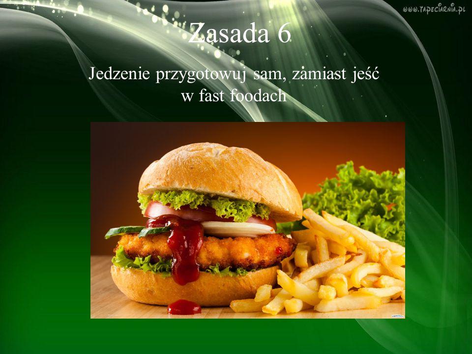 Zasada 6 Jedzenie przygotowuj sam, zamiast jeść w fast foodach