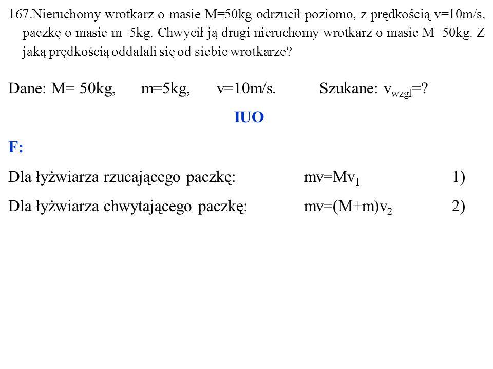 167.Nieruchomy wrotkarz o masie M=50kg odrzucił poziomo, z prędkością v=10m/s, paczkę o masie m=5kg.