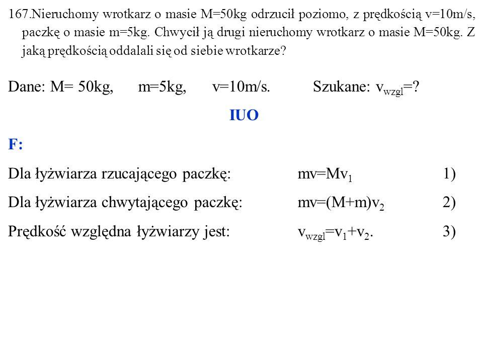 167.Nieruchomy wrotkarz o masie M=50kg odrzucił poziomo, z prędkością v=10m/s, paczkę o masie m=5kg. Chwycił ją drugi nieruchomy wrotkarz o masie M=50