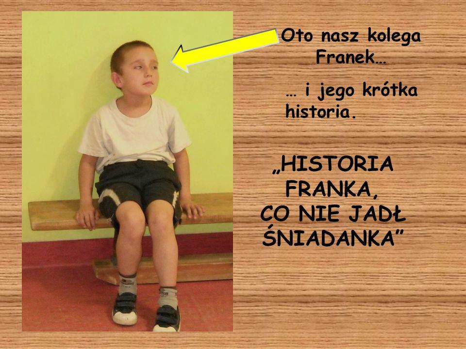 """Oto nasz kolega Franek… """"HISTORIA FRANKA, CO NIE JADŁ ŚNIADANKA"""" … i jego krótka historia."""