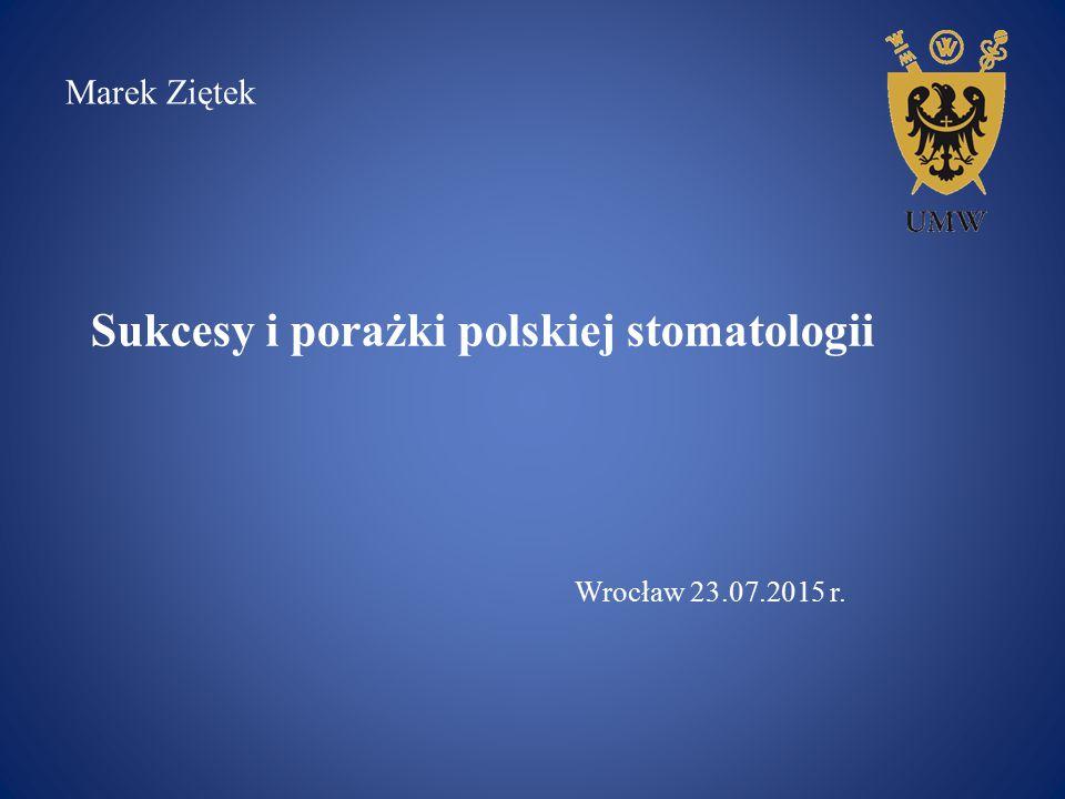Sukcesy i porażki polskiej stomatologii Wrocław 23.07.2015 r. Marek Ziętek